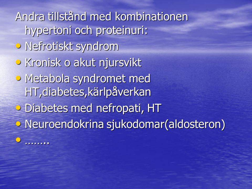 Andra tillstånd med kombinationen hypertoni och proteinuri: Nefrotiskt syndrom Nefrotiskt syndrom Kronisk o akut njursvikt Kronisk o akut njursvikt Metabola syndromet med HT,diabetes,kärlpåverkan Metabola syndromet med HT,diabetes,kärlpåverkan Diabetes med nefropati, HT Diabetes med nefropati, HT Neuroendokrina sjukodomar(aldosteron) Neuroendokrina sjukodomar(aldosteron) ……..