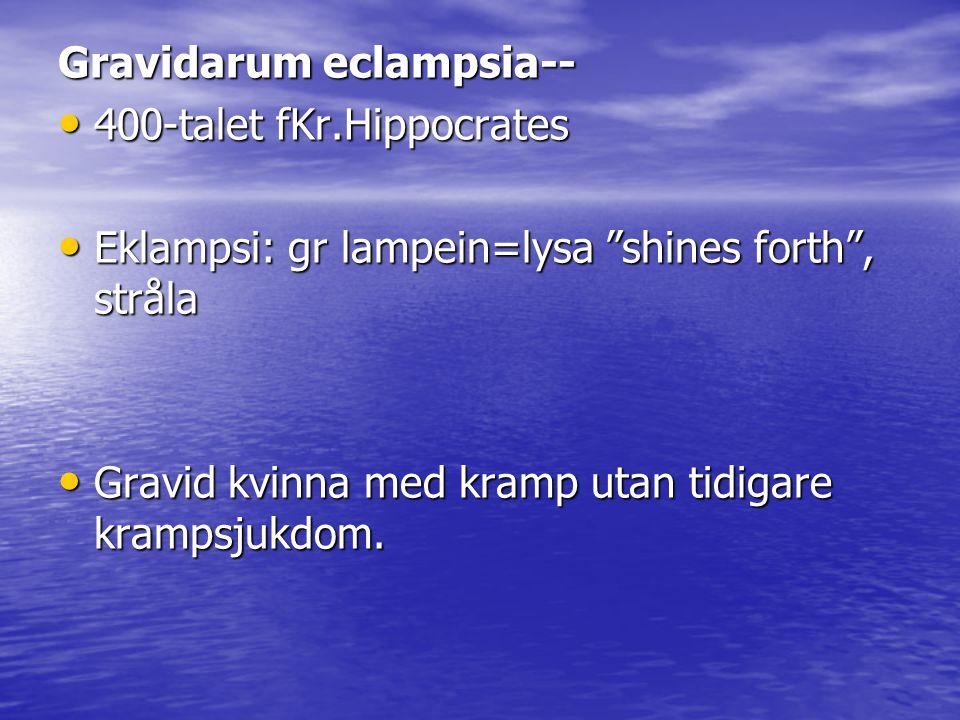 Gravidarum eclampsia-- 400-talet fKr.Hippocrates 400-talet fKr.Hippocrates Eklampsi: gr lampein=lysa shines forth , stråla Eklampsi: gr lampein=lysa shines forth , stråla Gravid kvinna med kramp utan tidigare krampsjukdom.