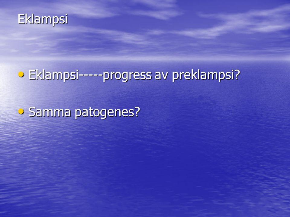 Eklampsi Eklampsi-----progress av preklampsi? Eklampsi-----progress av preklampsi? Samma patogenes? Samma patogenes?