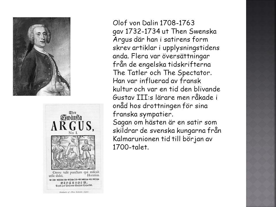 Olof von Dalin 1708-1763 gav 1732-1734 ut Then Swenska Argus där han i satirens form skrev artiklar i upplysningstidens anda. Flera var översättningar