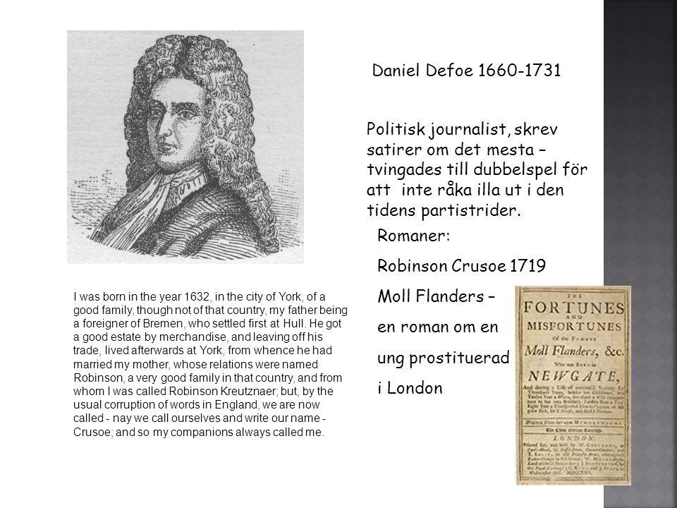 Daniel Defoe 1660-1731 Politisk journalist, skrev satirer om det mesta – tvingades till dubbelspel för att inte råka illa ut i den tidens partistrider