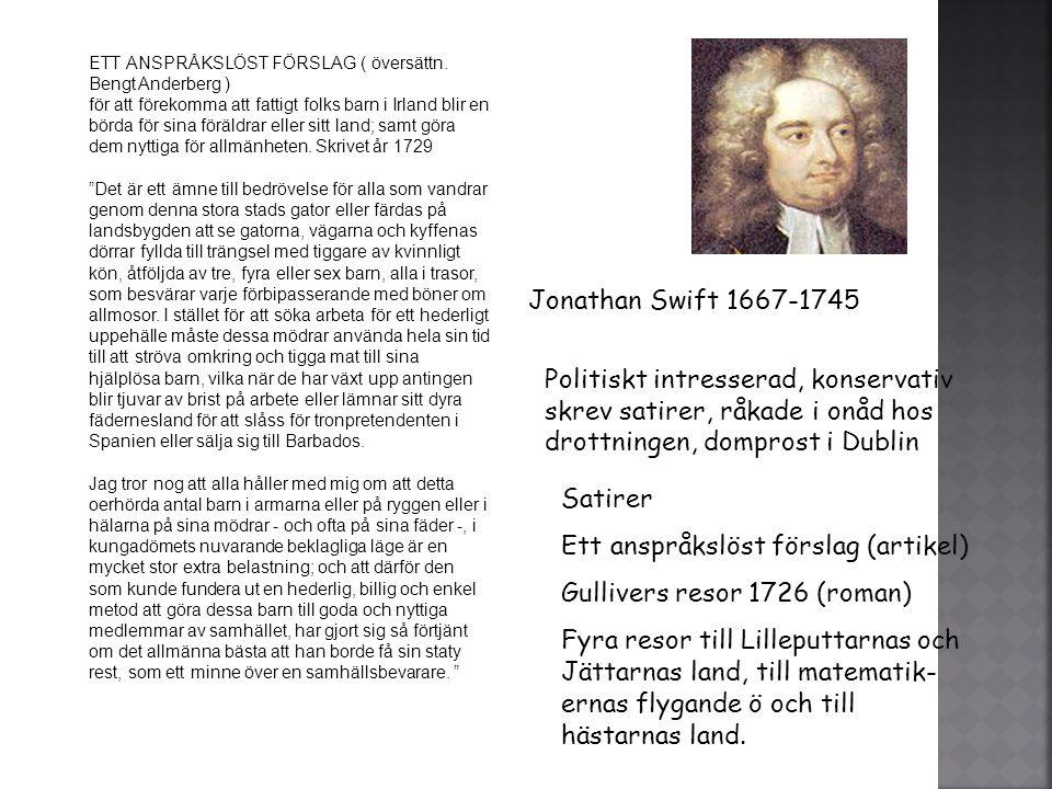 Jonathan Swift 1667-1745 Politiskt intresserad, konservativ skrev satirer, råkade i onåd hos drottningen, domprost i Dublin Satirer Ett anspråkslöst f