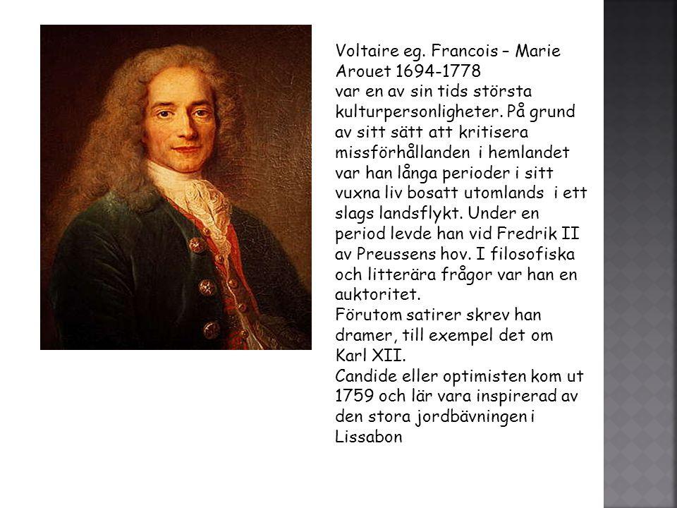 Voltaire eg. Francois – Marie Arouet 1694-1778 var en av sin tids största kulturpersonligheter. På grund av sitt sätt att kritisera missförhållanden i