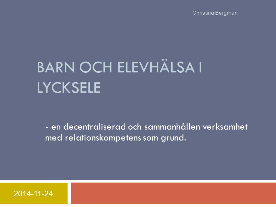 BARN OCH ELEVHÄLSA I LYCKSELE - en decentraliserad och sammanhållen verksamhet med relationskompetens som grund. 2014-11-24 Christina Bergman