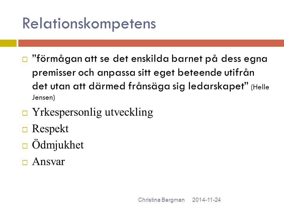 """Relationskompetens 2014-11-24Christina Bergman  """"förmågan att se det enskilda barnet på dess egna premisser och anpassa sitt eget beteende utifrån de"""