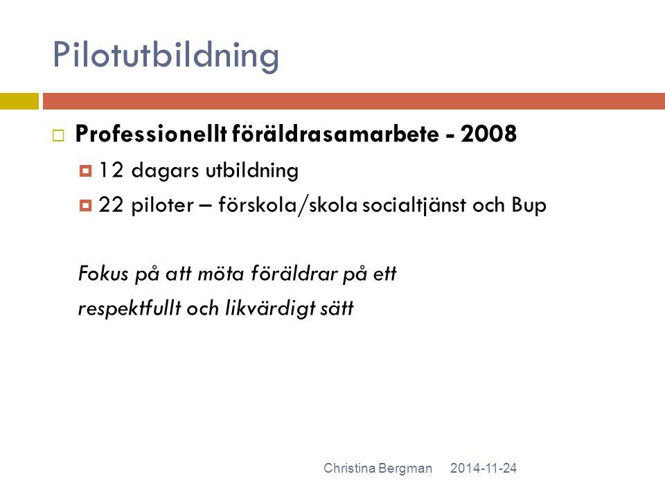 Pilotutbildning 2014-11-24Christina Bergman  Professionellt föräldrasamarbete - 2008  12 dagars utbildning  22 piloter – förskola/skola socialtjäns