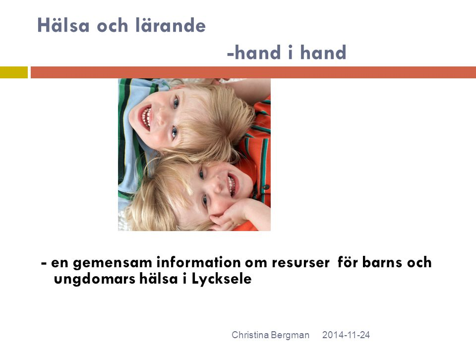 Hälsa och lärande -hand i hand - en gemensam information om resurser för barns och ungdomars hälsa i Lycksele 2014-11-24Christina Bergman