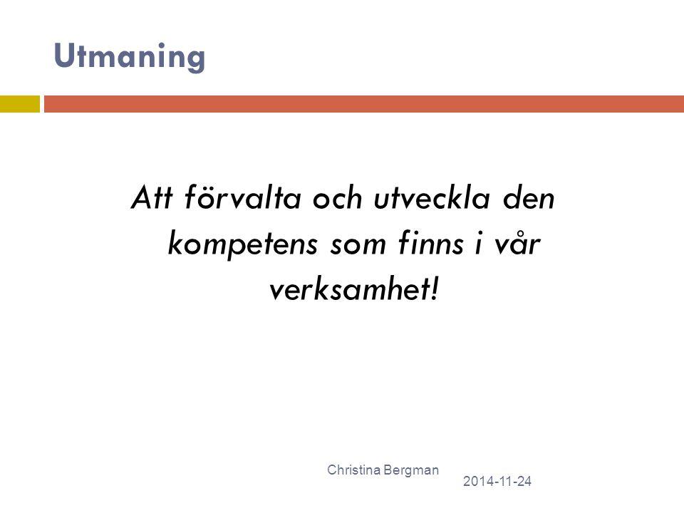 Utmaning 2014-11-24 Christina Bergman Att förvalta och utveckla den kompetens som finns i vår verksamhet!