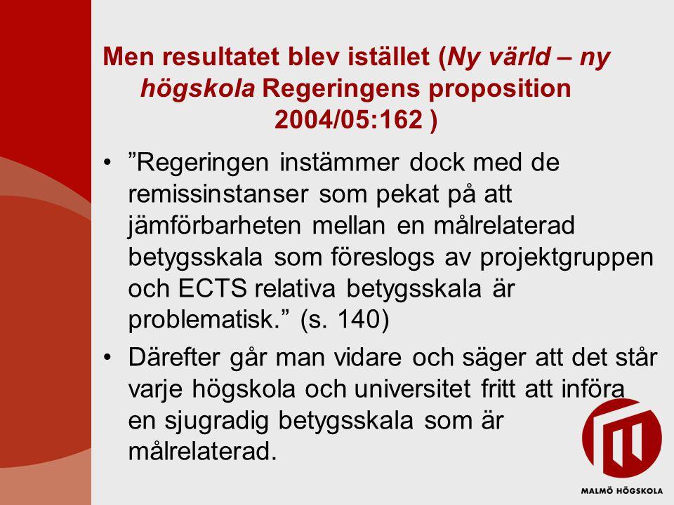 Men resultatet blev istället (Ny värld – ny högskola Regeringens proposition 2004/05:162 ) Regeringen instämmer dock med de remissinstanser som pekat på att jämförbarheten mellan en målrelaterad betygsskala som föreslogs av projektgruppen och ECTS relativa betygsskala är problematisk. (s.
