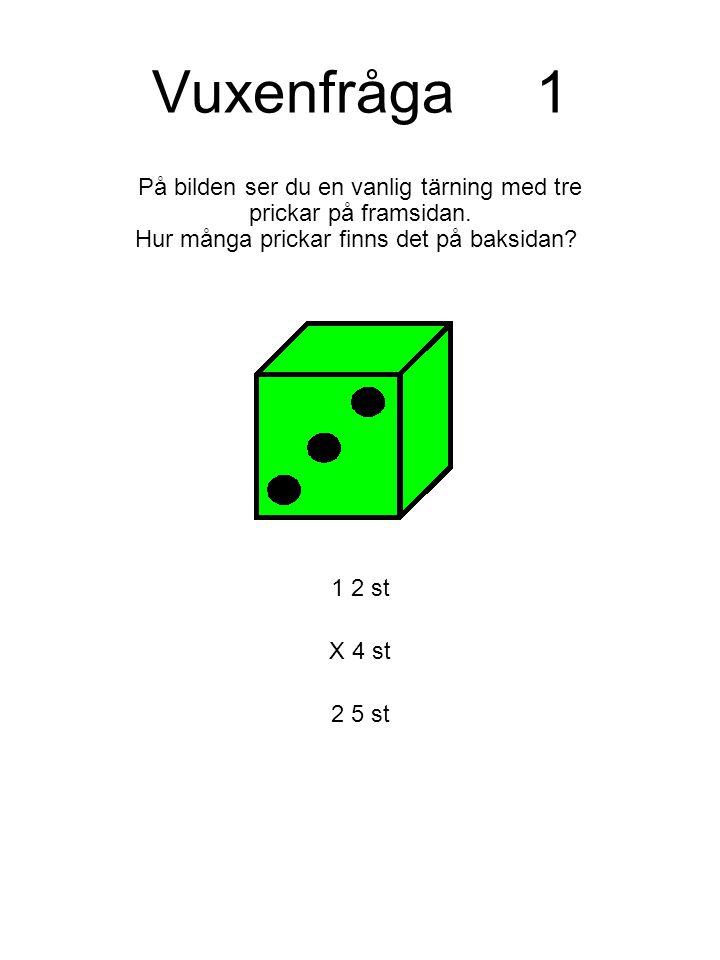 Vuxenfråga1 På bilden ser du en vanlig tärning med tre prickar på framsidan. Hur många prickar finns det på baksidan? 1 2 st X 4 st 2 5 st