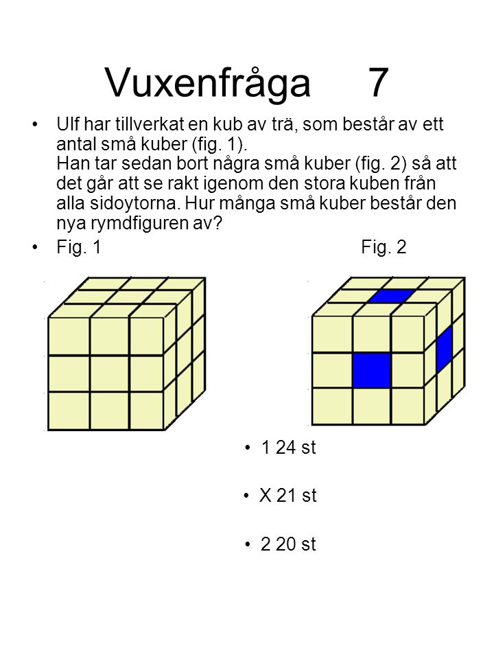 Vuxenfråga7 Ulf har tillverkat en kub av trä, som består av ett antal små kuber (fig. 1). Han tar sedan bort några små kuber (fig. 2) så att det går a
