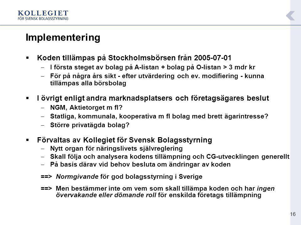 16 Implementering  Koden tillämpas på Stockholmsbörsen från 2005-07-01  I första steget av bolag på A-listan + bolag på O-listan > 3 mdr kr  För på några års sikt - efter utvärdering och ev.