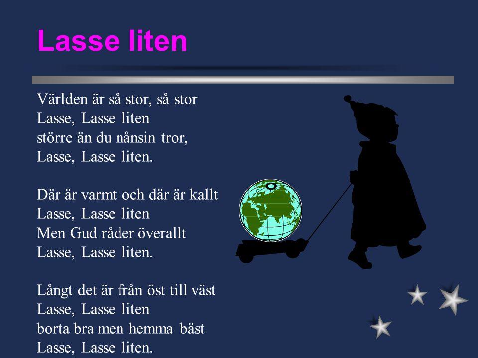 Världen är så stor, så stor Lasse, Lasse liten större än du nånsin tror, Lasse, Lasse liten. Där är varmt och där är kallt Lasse, Lasse liten Men Gud