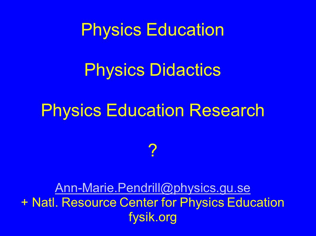 Physics Education Physics Didactics Physics Education Research ? Ann-Marie.Pendrill@physics.gu.se + Natl. Resource Center for Physics Education fysik.