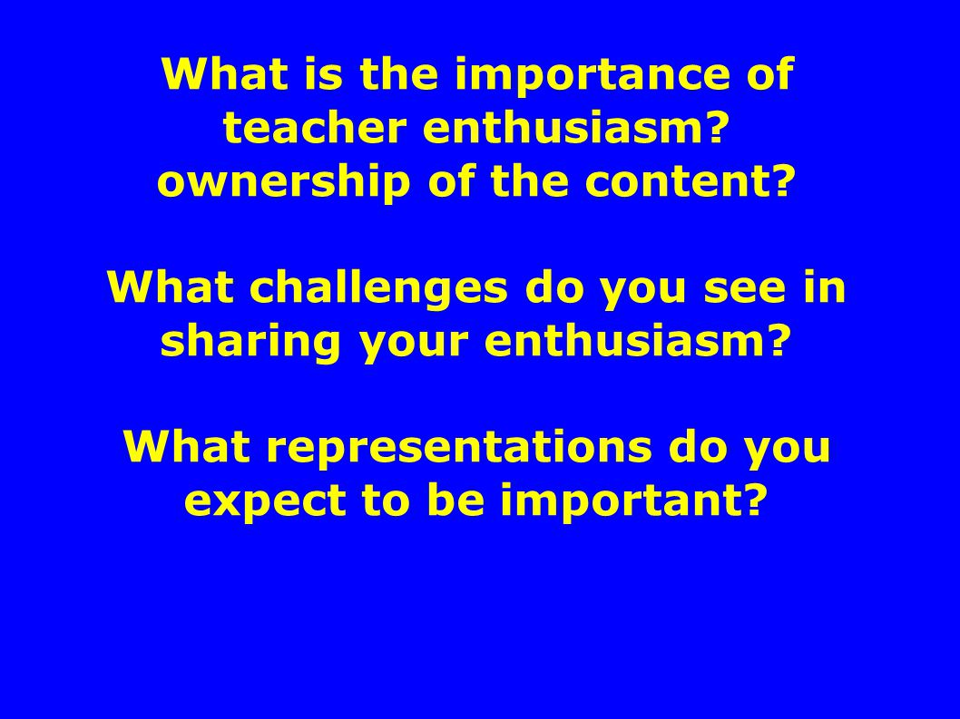 What is the importance of teacher enthusiasm.ownership of the content.