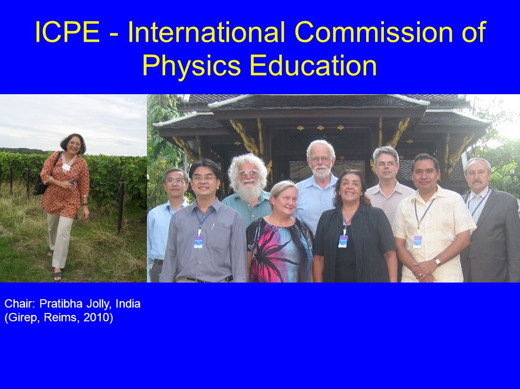 ICPE - International Commission of Physics Education Chair: Pratibha Jolly, India (Girep, Reims, 2010)