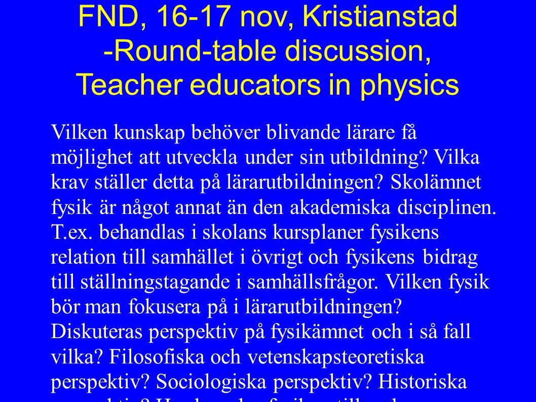 FND, 16-17 nov, Kristianstad -Round-table discussion, Teacher educators in physics Vilken kunskap behöver blivande lärare få möjlighet att utveckla under sin utbildning.