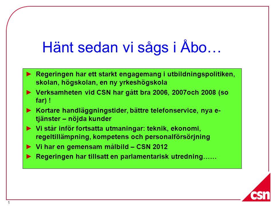 1 Hänt sedan vi sågs i Åbo… ►Regeringen har ett starkt engagemang i utbildningspolitiken, skolan, högskolan, en ny yrkeshögskola ►Verksamheten vid CSN har gått bra 2006, 2007och 2008 (so far) .