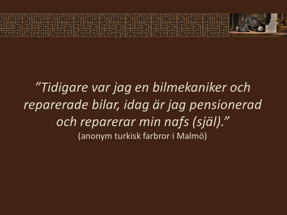Tidigare var jag en bilmekaniker och reparerade bilar, idag är jag pensionerad och reparerar min nafs (själ). (anonym turkisk farbror i Malmö)