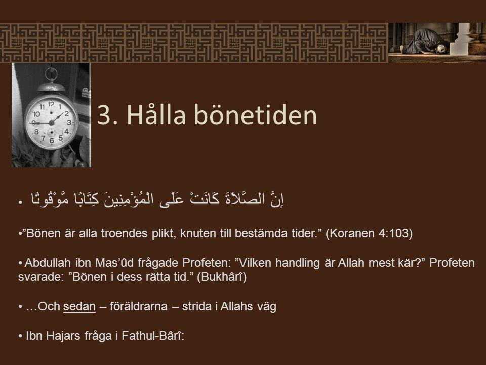 """3. Hålla bönetiden إِنَّ الصَّلاَةَ كَانَتْ عَلَى الْمُؤْمِنِينَ كِتَابًا مَّوْقُوتًا """"Bönen är alla troendes plikt, knuten till bestämda tider."""" (Kor"""
