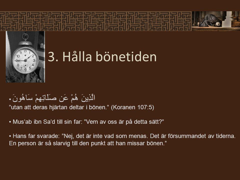 """3. Hålla bönetiden الَّذِينَ هُمْ عَن صَلَاتِهِمْ سَاهُونَ """"utan att deras hjärtan deltar i bönen."""" (Koranen 107:5) Mus'ab ibn Sa'd till sin far: """"Vem"""