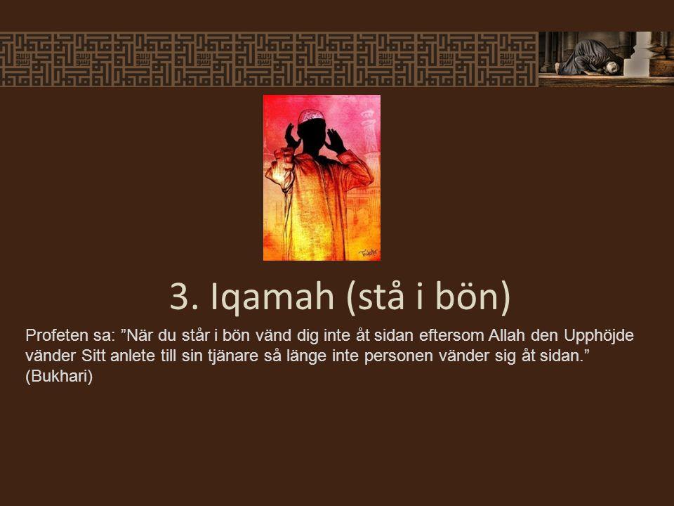 Profeten sa: När du står i bön vänd dig inte åt sidan eftersom Allah den Upphöjde vänder Sitt anlete till sin tjänare så länge inte personen vänder sig åt sidan. (Bukhari) 3.