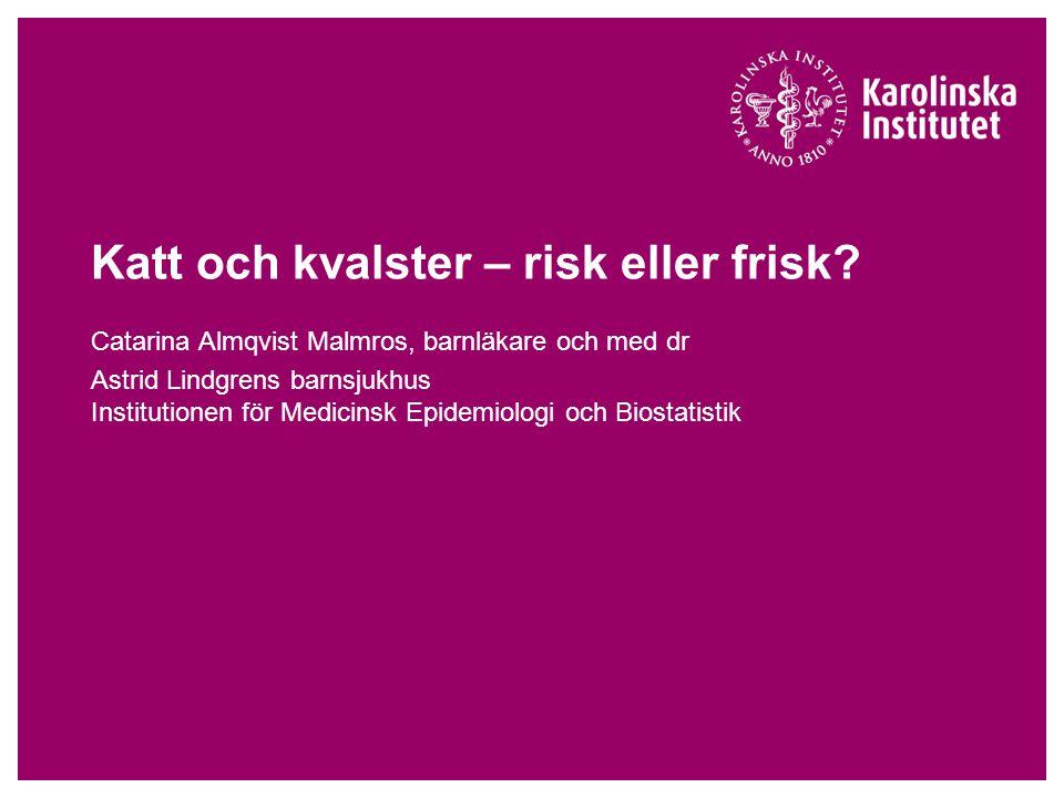 Katt och kvalster – risk eller frisk? Catarina Almqvist Malmros, barnläkare och med dr Astrid Lindgrens barnsjukhus Institutionen för Medicinsk Epidem