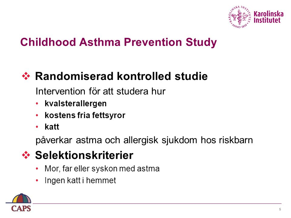5  Randomiserad kontrolled studie Intervention för att studera hur kvalsterallergen kostens fria fettsyror katt påverkar astma och allergisk sjukdom hos riskbarn  Selektionskriterier Mor, far eller syskon med astma Ingen katt i hemmet Childhood Asthma Prevention Study