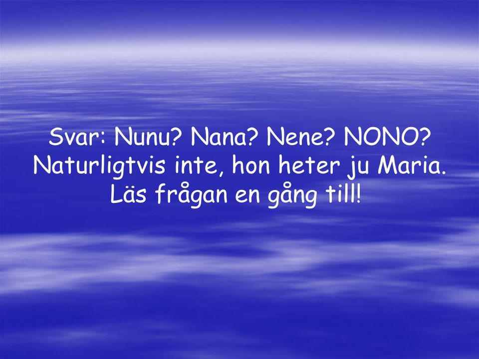 Svar: Nunu? Nana? Nene? NONO? Naturligtvis inte, hon heter ju Maria. Läs frågan en gång till!
