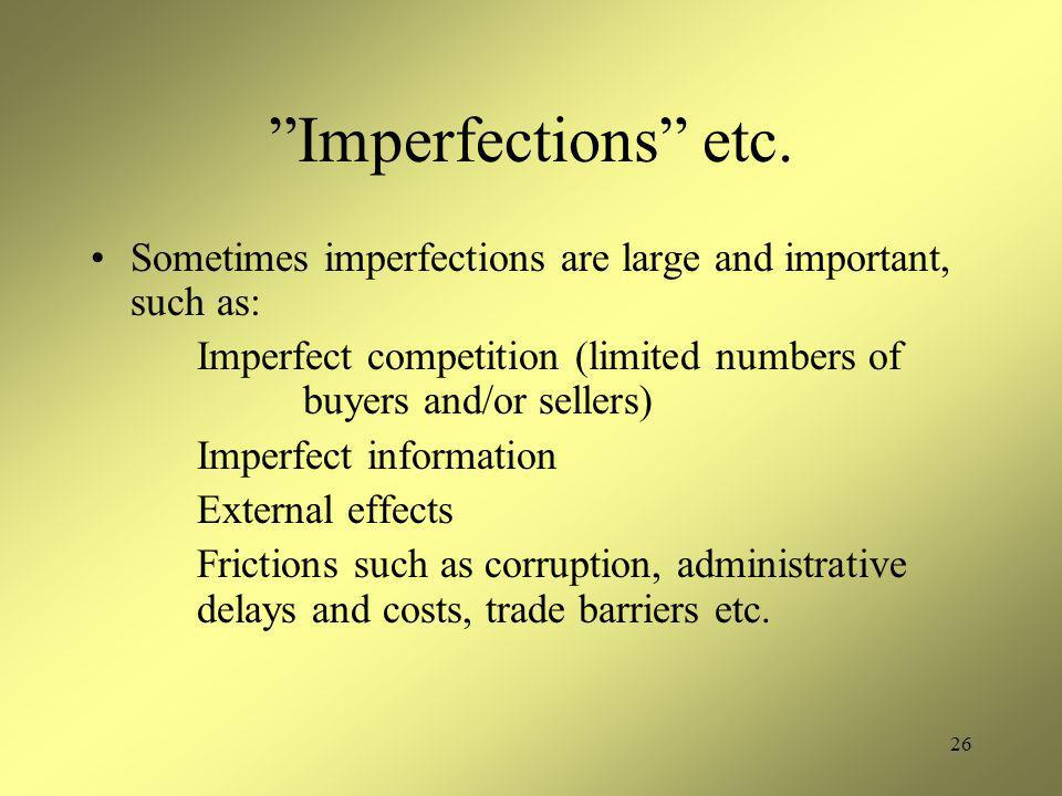 "26 ""Imperfections"" etc. Sometimes imperfections are large and important, such as: Imperfect competition (limited numbers of buyers and/or sellers) Imp"