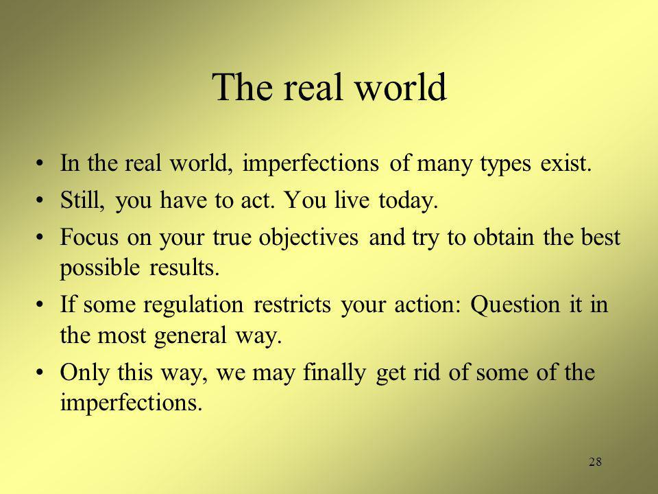 28 The real world In the real world, imperfections of many types exist. Still, you have to act. You live today. Focus on your true objectives and try