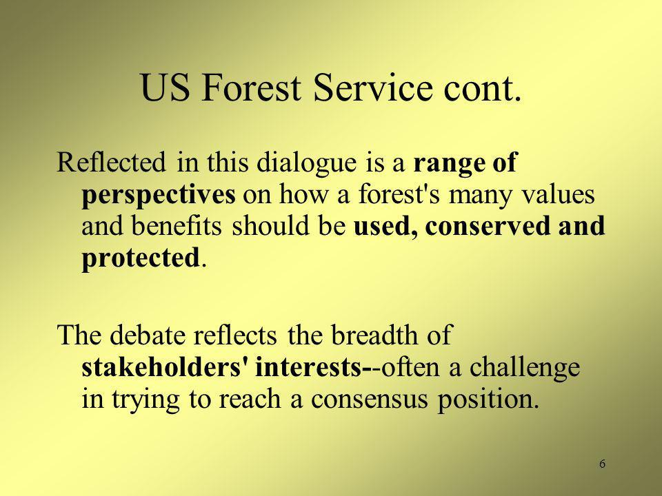 6 US Forest Service cont. Reflected in this dialogue is a range of perspectives on how a forest's many values and benefits should be used, conserved a