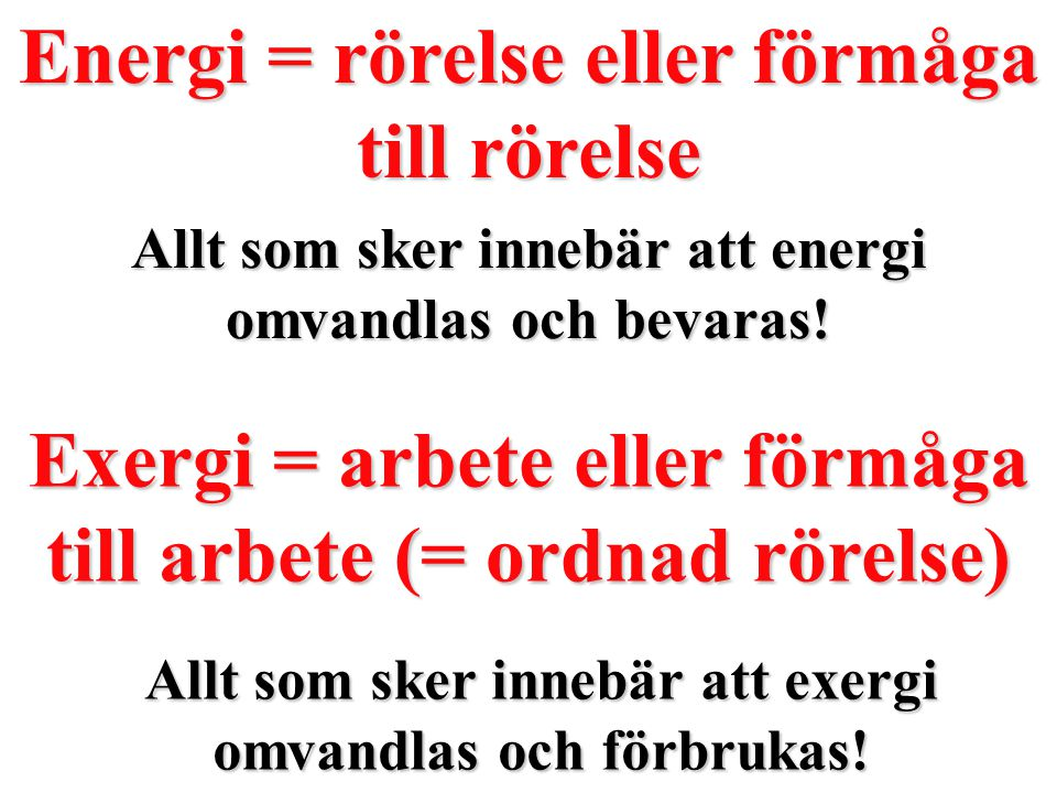 Energi = rörelse eller förmåga till rörelse Allt som sker innebär att energi omvandlas och bevaras! Exergi = arbete eller förmåga till arbete (= ordna