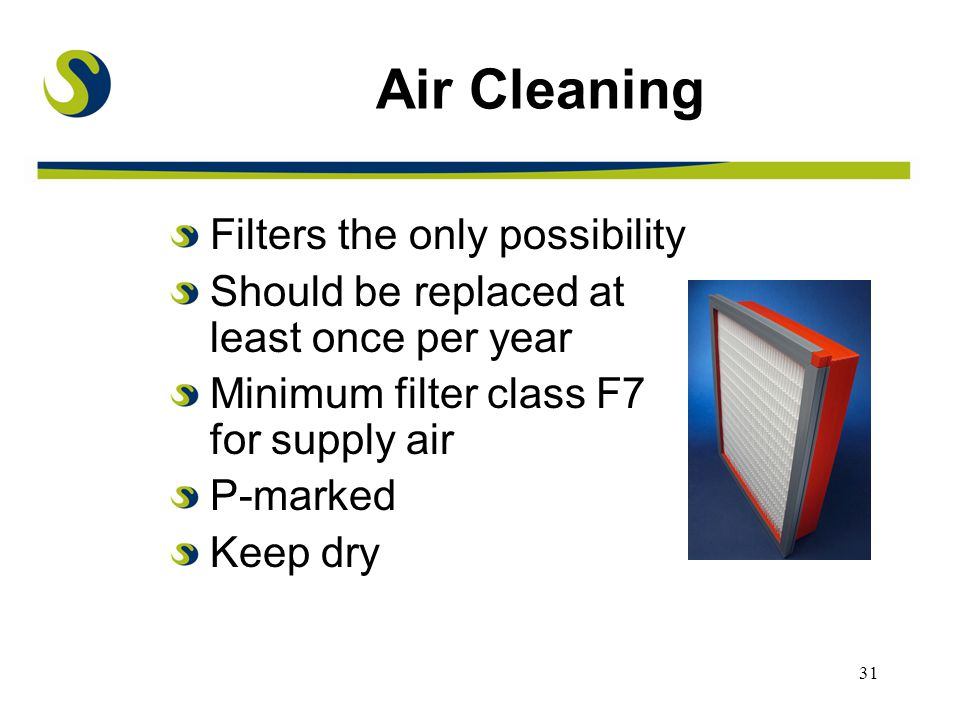 31 Air Cleaning Filters the only possibility Should be replaced at least once per year Minimum filter class F7 for supply air P-marked Keep dry