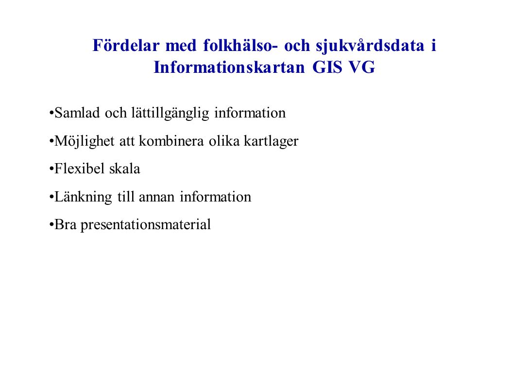 Fördelar med folkhälso- och sjukvårdsdata i Informationskartan GIS VG Samlad och lättillgänglig information Möjlighet att kombinera olika kartlager Fl
