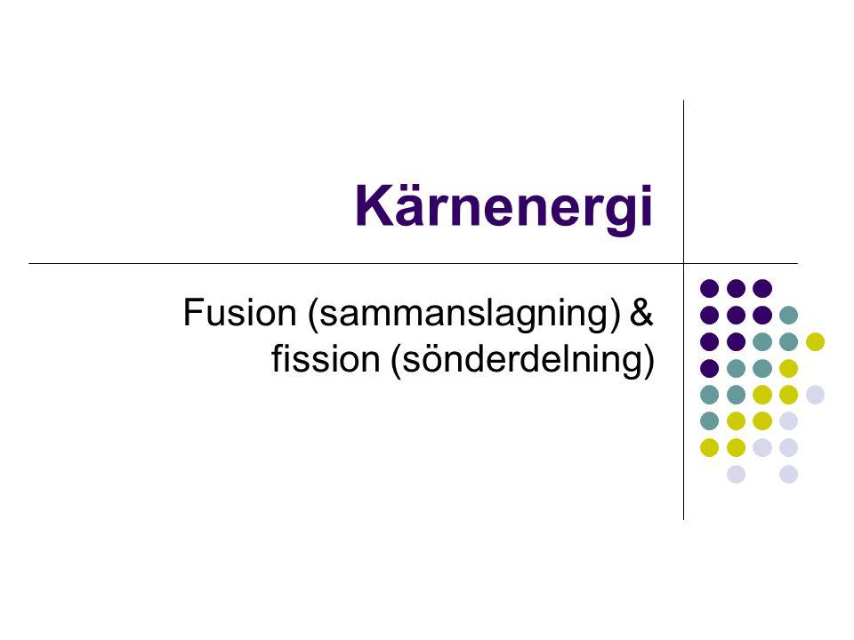 Kärnenergi Fusion (sammanslagning) & fission (sönderdelning)