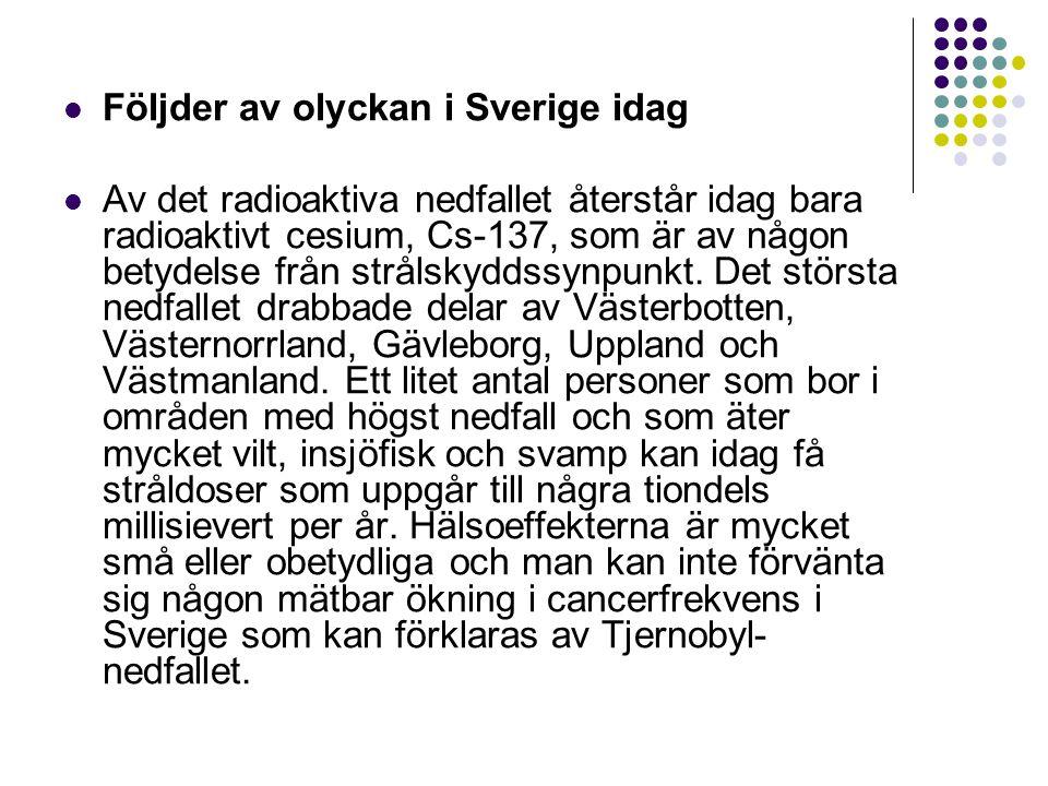 Följder av olyckan i Sverige idag Av det radioaktiva nedfallet återstår idag bara radioaktivt cesium, Cs-137, som är av någon betydelse från strålskyd