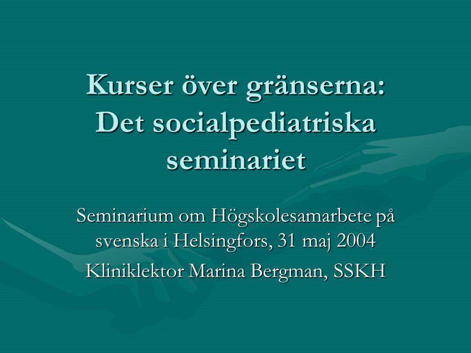 Kurser över gränserna: Det socialpediatriska seminariet Seminarium om Högskolesamarbete på svenska i Helsingfors, 31 maj 2004 Kliniklektor Marina Bergman, SSKH