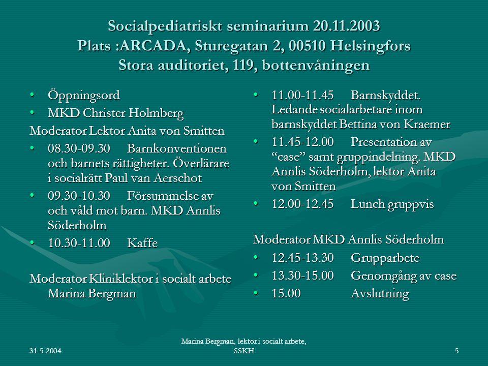 31.5.2004 Marina Bergman, lektor i socialt arbete, SSKH5 Socialpediatriskt seminarium 20.11.2003 Plats :ARCADA, Sturegatan 2, 00510 Helsingfors Stora auditoriet, 119, bottenvåningen ÖppningsordÖppningsord MKD Christer HolmbergMKD Christer Holmberg Moderator Lektor Anita von Smitten 08.30-09.30 Barnkonventionen och barnets rättigheter.