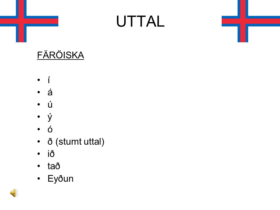 UTTAL FÄRÖISKA í á ú ý ó ð (stumt uttal) ið tað Eyðun