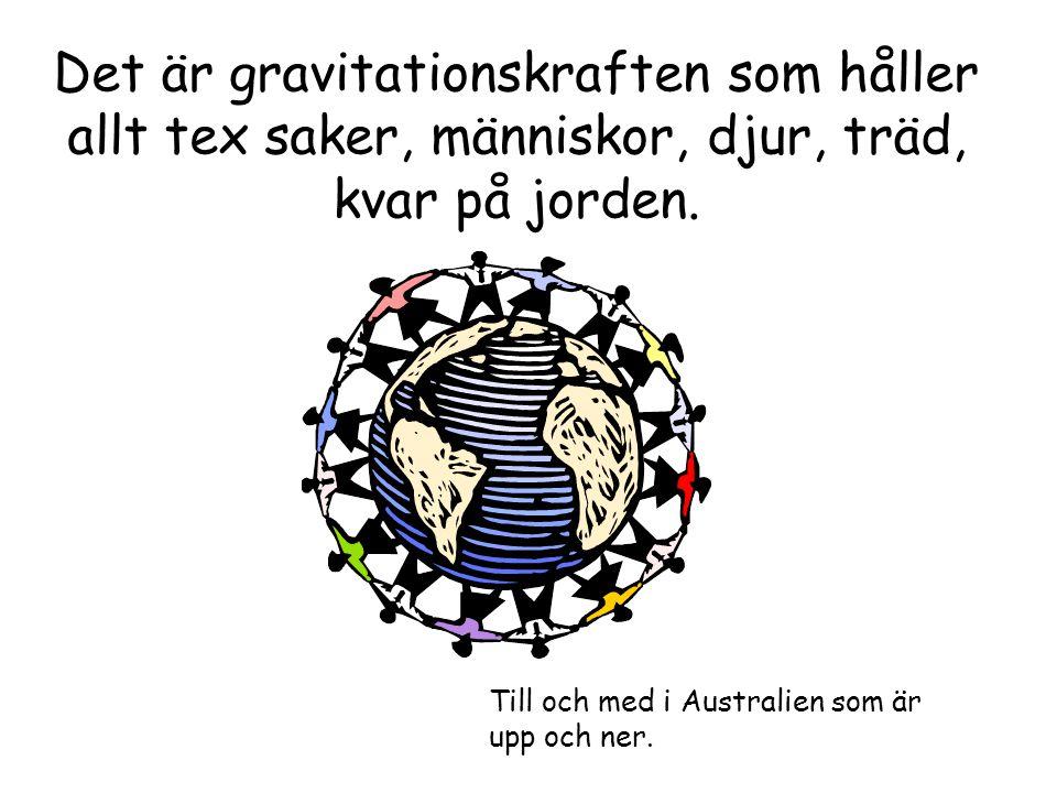 Det är gravitationskraften som håller allt tex saker, människor, djur, träd, kvar på jorden. Till och med i Australien som är upp och ner.