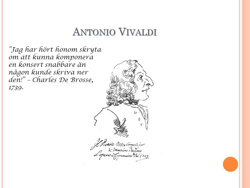 A NTONIO V IVALDI Jag har hört honom skryta om att kunna komponera en konsert snabbare än någon kunde skriva ner den! – Charles De Brosse, 1739.