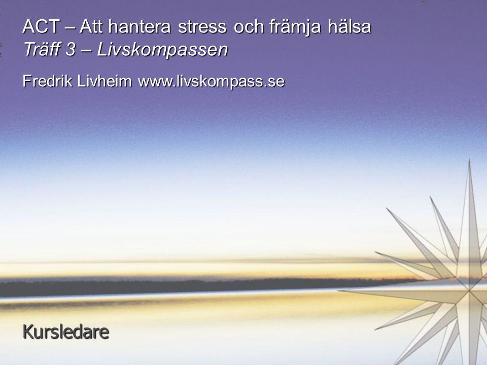 1 ACT – Att hantera stress och främja hälsa Träff 3 – Livskompassen Fredrik Livheim www.livskompass.se Kursledare