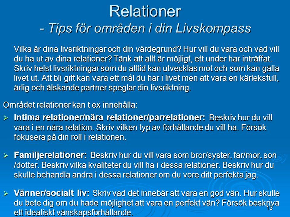13 Relationer - Tips för områden i din Livskompass Vilka är dina livsriktningar och din värdegrund? Hur vill du vara och vad vill du ha ut av dina rel