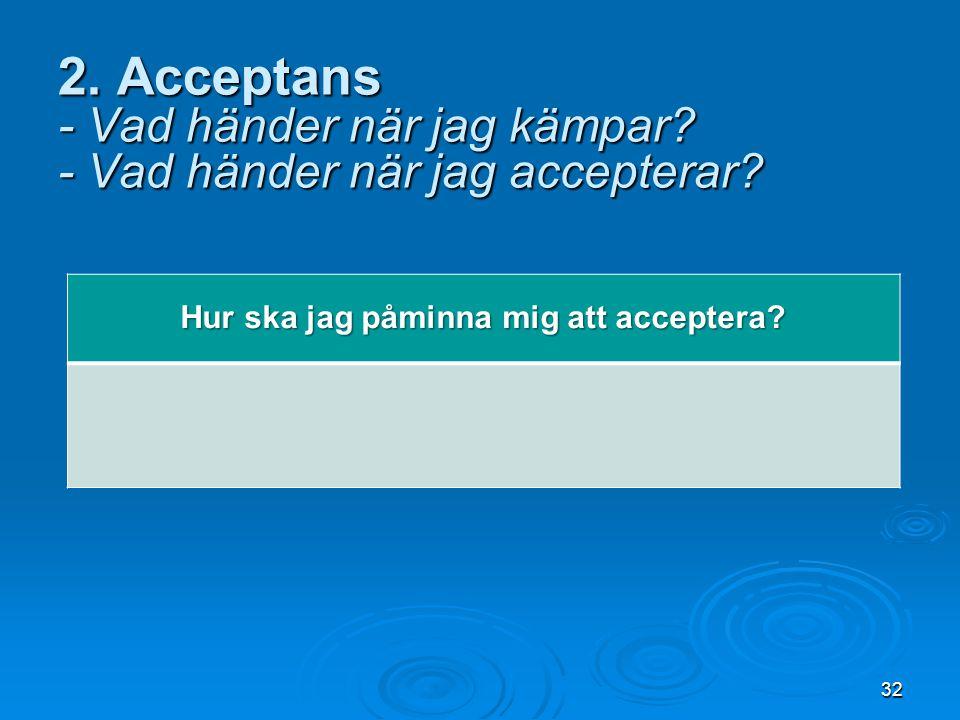 32 2. Acceptans - Vad händer när jag kämpar? - Vad händer när jag accepterar? Hur ska jag påminna mig att acceptera?