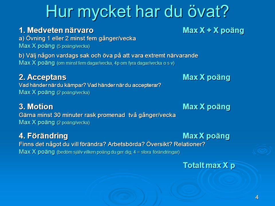 4 Hur mycket har du övat? 1. Medveten närvaroMax X + X poäng a) Övning 1 eller 2 minst fem gånger/vecka Max X poäng (5 poäng/vecka) b) Välj någon vard