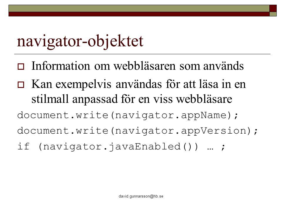 david.gunnarsson@hb.se navigator-objektet  Information om webbläsaren som används  Kan exempelvis användas för att läsa in en stilmall anpassad för en viss webbläsare document.write(navigator.appName); document.write(navigator.appVersion); if (navigator.javaEnabled()) … ;