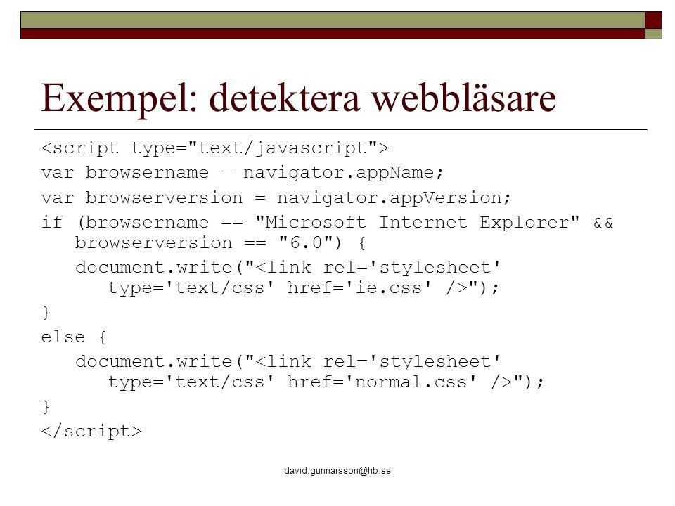 david.gunnarsson@hb.se Exempel: detektera webbläsare var browsername = navigator.appName; var browserversion = navigator.appVersion; if (browsername == Microsoft Internet Explorer && browserversion == 6.0 ) { document.write( ); } else { document.write( ); }