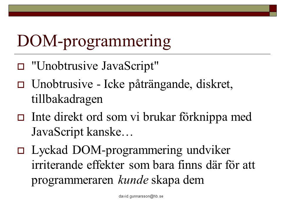 david.gunnarsson@hb.se DOM-programmering  Unobtrusive JavaScript  Unobtrusive - Icke påträngande, diskret, tillbakadragen  Inte direkt ord som vi brukar förknippa med JavaScript kanske…  Lyckad DOM-programmering undviker irriterande effekter som bara finns där för att programmeraren kunde skapa dem