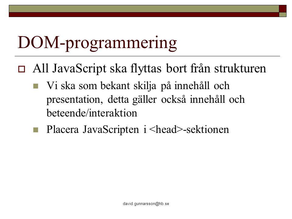 david.gunnarsson@hb.se DOM-programmering  All JavaScript ska flyttas bort från strukturen Vi ska som bekant skilja på innehåll och presentation, detta gäller också innehåll och beteende/interaktion Placera JavaScripten i -sektionen